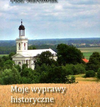 """P. Marchwiak, """"Moje wyprawy historyczne po Ziemi Jarocińskiej"""", Jarocin 2010"""