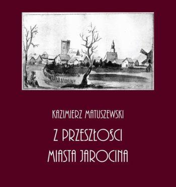 """K. Matuszewski, """"Z przeszłości miasta Jarocina"""", Poznań 1937 (reprint Jarocin 2017)"""