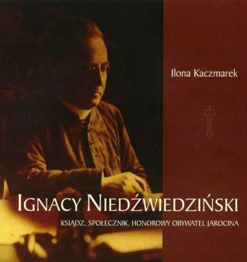 """I. Kaczmarek, """"Ignacy Niedźwiedziński – ksiądz, społecznik, Honorowy Obywatel Jarocina"""", Jarocin 2012"""